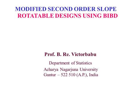 MODIFIED SECOND ORDER SLOPE ROTATABLE DESIGNS USING BIBD Prof. B. Re. Victorbabu Department of Statistics Acharya Nagarjuna University Guntur – 522 510.
