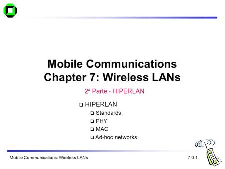 Mobile Communications: Wireless LANs Mobile Communications Chapter 7: Wireless LANs 7.0.1  HIPERLAN  Standards  PHY  MAC  Ad-hoc networks 2ª Parte.