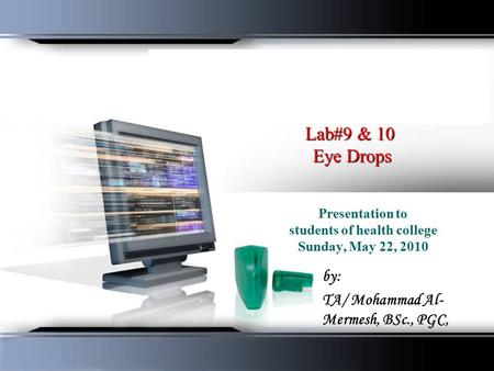 Lab#9 & 10 Eye Drops Presentation to students of health college Sunday, May 22, 2010 by: TA/ Mohammad Al- Mermesh, BSc., PGC,