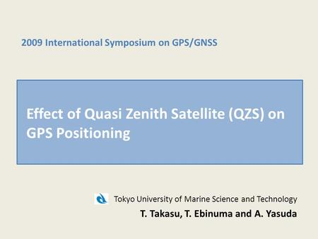 Tokyo University of Marine Science and Technology T. Takasu, T. Ebinuma and A. Yasuda 2009 International Symposium on GPS/GNSS Effect of Quasi Zenith Satellite.