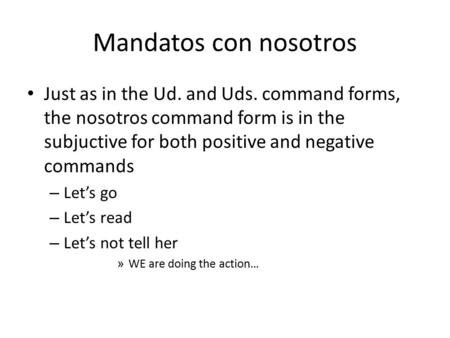 Mandatos con nosotros Just as in the Ud. and Uds. command forms, the nosotros command form is in the subjuctive for both positive and negative commands.