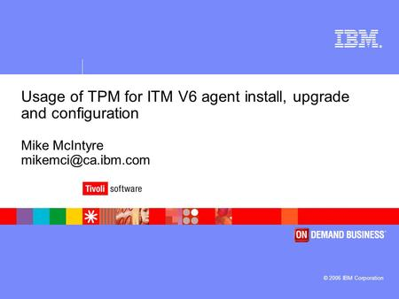 ® © 2006 IBM Corporation Usage of TPM for ITM V6 agent install, upgrade and configuration Mike McIntyre