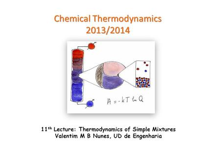 Chemical Thermodynamics 2013/2014 11 th Lecture: Thermodynamics of Simple Mixtures Valentim M B Nunes, UD de Engenharia.