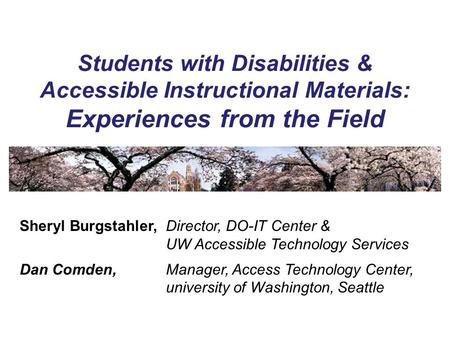 Students with Disabilities & Accessible Instructional Materials: Experiences from the Field Sheryl Burgstahler,Director, DO-IT Center & UW Accessible Technology.