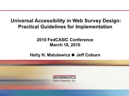 Universal Accessibility in Web Survey Design: Practical Guidelines for Implementation 2010 FedCASIC Conference March 18, 2010 Holly H. Matulewicz ● Jeff.