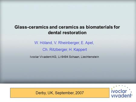 Glass-ceramics and ceramics as biomaterials for dental restoration Derby, UK, September, 2007 W. Höland, V. Rheinberger, E. Apel, Ch. Ritzberger, H. Kappert.
