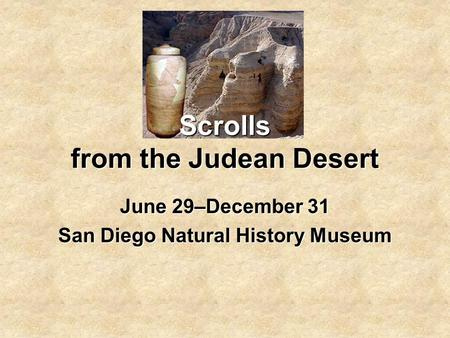 Scrolls from the Judean Desert June 29–December 31 San Diego Natural History Museum.