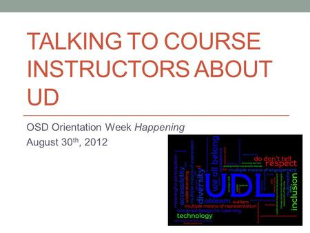 TALKING TO COURSE INSTRUCTORS ABOUT UD OSD Orientation Week Happening August 30 th, 2012.