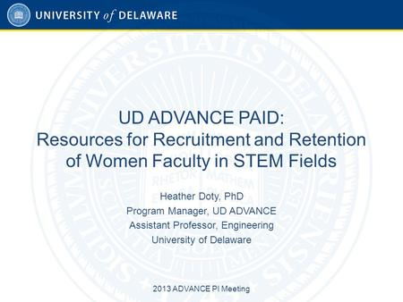 UD ADVANCE PAID: Resources for Recruitment and Retention of Women Faculty in STEM Fields Heather Doty, PhD Program Manager, UD ADVANCE Assistant Professor,