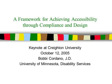 A Framework for Achieving Accessibility through Compliance and Design Keynote at Creighton University October 12, 2005 Bobbi Cordano, J.D. University.