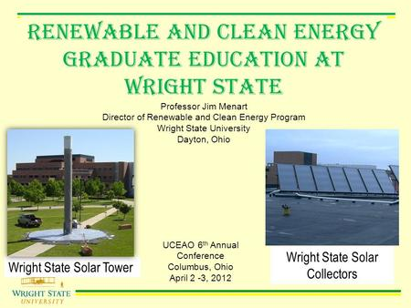 Renewable and Clean Energy Graduate Education AT Wright State Professor Jim Menart Director of Renewable and Clean Energy Program Wright State University.