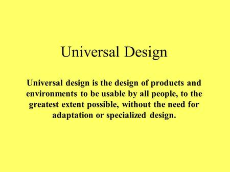 Universal Design Universal design is the design of products and environments to be usable by all people, to the greatest extent possible, without the need.