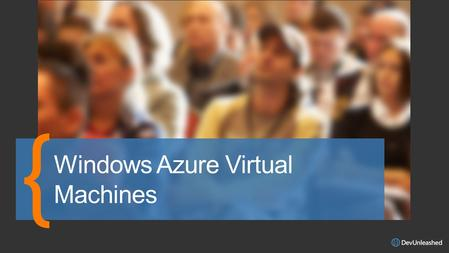 Windows Azure VMs VMs and Cloud Services VM Availability Images and Disks Managing VMs Agenda.