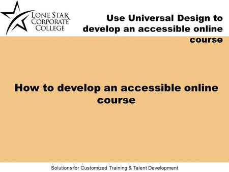 Solutions for Customized Training & Talent Development Use Universal Design to develop an accessible online course How to develop an accessible online.