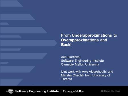 © 2012 Carnegie Mellon University From Underapproximations to Overapproximations and Back! Arie Gurfinkel Software Engineering Institute Carnegie Mellon.