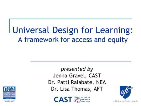 Universal Design for Learning: A framework for access and equity presented by Jenna Gravel, CAST Dr. Patti Ralabate, NEA Dr. Lisa Thomas, AFT.