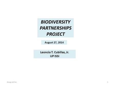 BIODIVERSITY PARTNERSHIPS PROJECT August 27, 2014 Leoncio T. Cubillas, Jr. UP ISSI dongcubillas1.