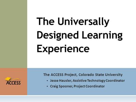 The ACCESS Project, Colorado State University  Jesse Hausler, Assistive Technology Coordinator  Craig Spooner, Project Coordinator The Universally Designed.