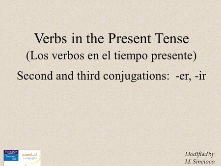Verbs in the Present Tense (Los verbos en el tiempo presente) Second and third conjugations: -er, -ir Modified by M. Sincioco.