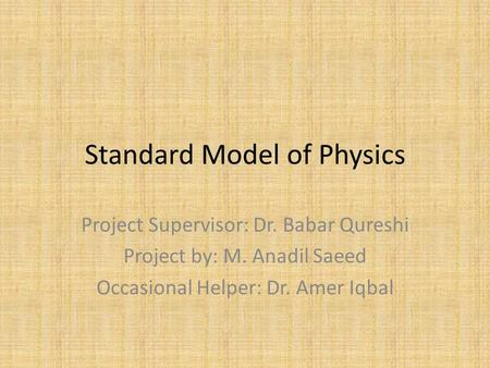 Standard Model of Physics Project Supervisor: Dr. Babar Qureshi Project by: M. Anadil Saeed Occasional Helper: Dr. Amer Iqbal.