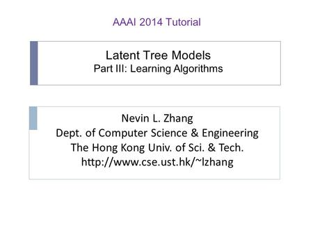 Latent Tree Models Part III: Learning Algorithms Nevin L. Zhang Dept. of Computer Science & Engineering The Hong Kong Univ. of Sci. & Tech.