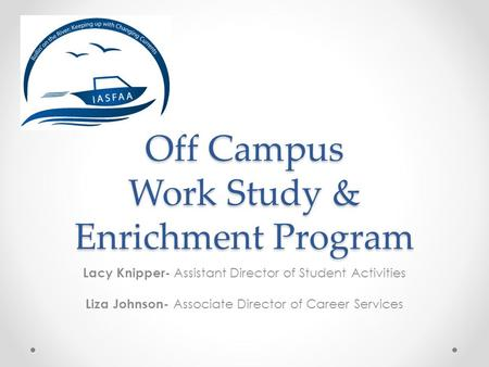 Off Campus Work Study & Enrichment Program Lacy Knipper- Assistant Director of Student Activities Liza Johnson- Associate Director of Career Services.