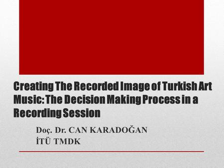 Creating The Recorded Image of Turkish Art Music: The Decision Making Process in a Recording Session Doç. Dr. CAN KARADOĞAN İTÜ TMDK.