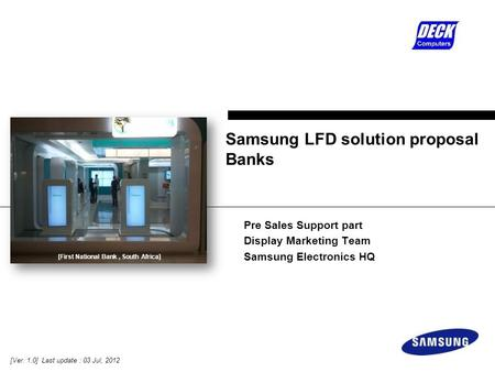 Pre Sales Support part Display Marketing Team Samsung Electronics HQ Samsung LFD solution proposal Banks [Ver. 1.0] Last update : 03 Jul, 2012 [First National.