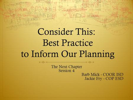 Consider This: Best Practice to Inform Our Planning The Next Chapter Session 4 Barb Mick - COOR ISD Jackie Fry - COP ESD.