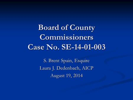 Board of County Commissioners Case No. SE-14-01-003 S. Brent Spain, Esquire Laura J. Dedenbach, AICP August 19, 2014.