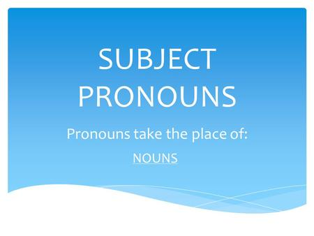 SUBJECT PRONOUNS Pronouns take the place of: NOUNS.