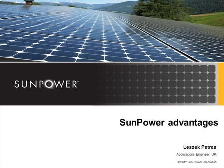SunPower advantages Leszek Pstras Applications Engineer, UK © 2012 SunPower Corporation.