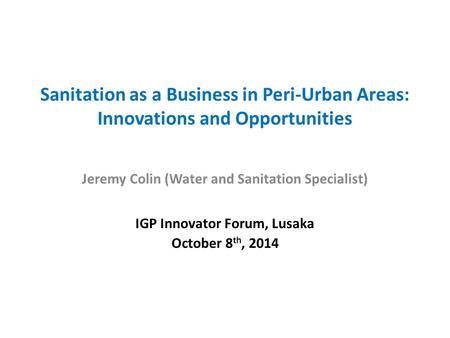 Sanitation as a Business in Peri-Urban Areas: Innovations and Opportunities Jeremy Colin (Water and Sanitation Specialist) IGP Innovator Forum, Lusaka.