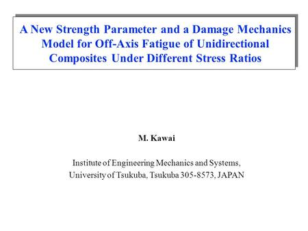A New Strength Parameter and a Damage Mechanics Model for Off-Axis Fatigue of Unidirectional Composites Under Different Stress Ratios M. Kawai Institute.