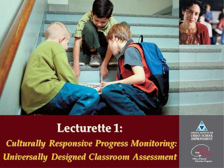 Lecturette 1: Culturally Responsive Progress Monitoring: Universally Designed Classroom Assessment.