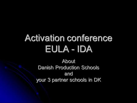 Activation conference EULA - IDA About Danish Production Schools and your 3 partner schools in DK.