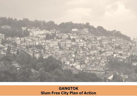 GANGTOK Slum Free City Plan of Action.  The capital city of the state of Sikkim  Largest city with a total population of 100,086 in 2011  Accounts.
