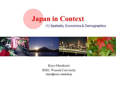 Japan in Context Kayo Murakami RISE, Waseda University (1) Spatiality, Economics & Demographics.