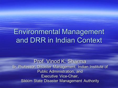 Environmental Management and DRR in Indian Context Prof. Vinod K. Sharma Sr. Professor, Disaster Management, Indian Institute of Public Administration,