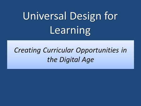 Creating Curricular Opportunities in the Digital Age Universal Design for Learning.
