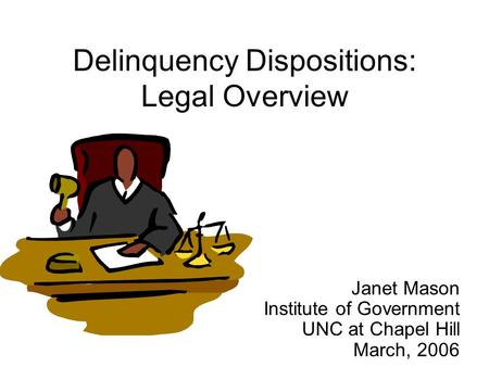 Delinquency Dispositions: Legal Overview Janet Mason Institute of Government UNC at Chapel Hill March, 2006.