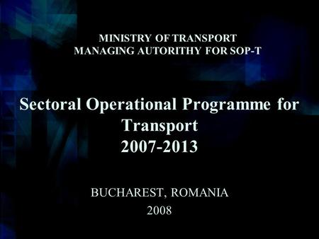 Sectoral Operational Programme for Transport 2007-2013 BUCHAREST, ROMANIA 2008 MINISTRY OF TRANSPORT MANAGING AUTORITHY FOR SOP-T.