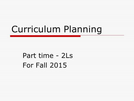 Curriculum Planning Part time - 2Ls For Fall 2015.