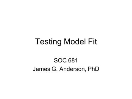 Testing Model Fit SOC 681 James G. Anderson, PhD.
