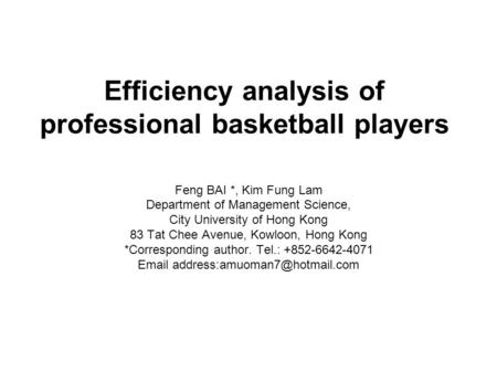 Efficiency analysis of professional basketball players Feng BAI *, Kim Fung Lam Department of Management Science, City University of Hong Kong 83 Tat Chee.