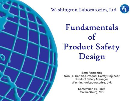 Fundamentals of Product Safety Design Berri Remenick NARTE Certified Product Safety Engineer Product Safety Manager Washington Laboratories, Ltd.