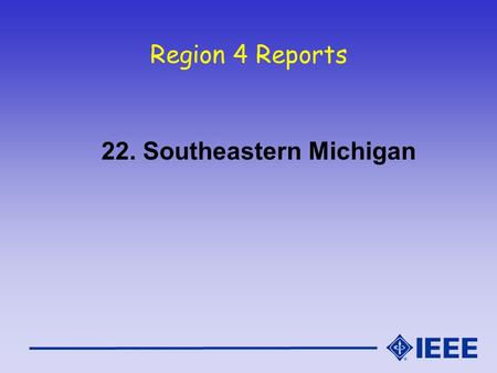 Region 4 Reports 22. Southeastern Michigan. South East Mich Section Report IEEE Region 4 Meeting - Oct 16/17, 2004.