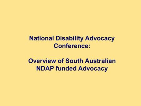 National Disability Advocacy Conference: Overview of South Australian NDAP funded Advocacy.