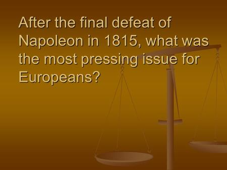After the final defeat of Napoleon in 1815, what was the most pressing issue for Europeans?