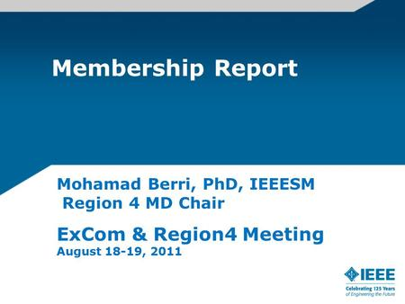 Membership Report Mohamad Berri, PhD, IEEESM Region 4 MD Chair ExCom & Region4 Meeting August 18-19, 2011.